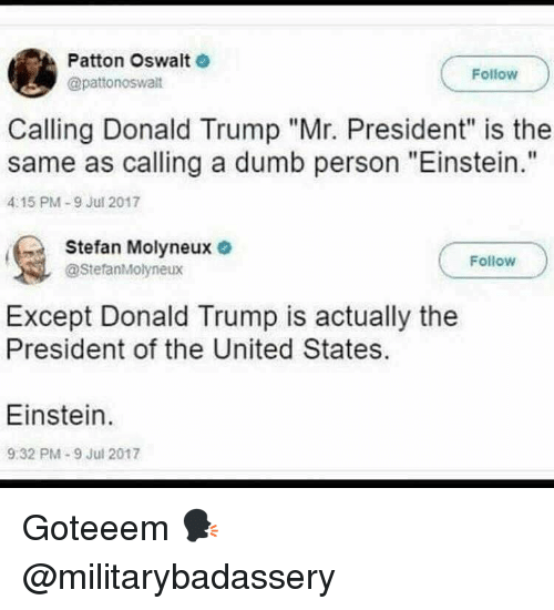 "mr president: Patton Oswalt  @pattonoswalt  Follow  Calling Donald Trump ""Mr. President"" is the  same as calling a dumb person ""Einstein.""  4:15 PM-9 Jul 2017  Stefan Molyneux o  Follow  @StefanMolyneux  Except Donald Trump is actually the  President of the United States  Einstein  9:32 PM-9 Jul 2017 Goteeem 🗣 @militarybadassery"