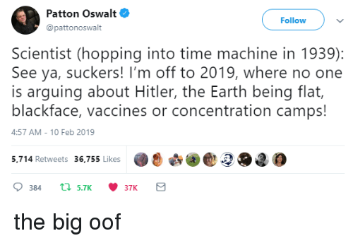 see-ya: Patton Oswalt  @pattonoswalt  Follow  Scientist (hopping into time machine in 1939):  See ya, suckers! I'm off to 2019, where no one  is arguing about Hitler, the Earth being flat,  blackface, vaccines or concentration camps!  4:57 AM-10 Feb 2019  5,.714 Retweets 36,755 likes2O2 the big oof