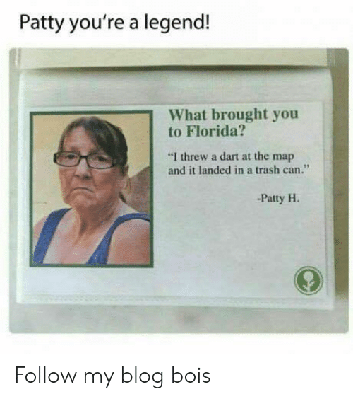 """trash can: Patty you're a legend!  What brought you  to Florida?  """"I threw a dart at the map  and it landed in a trash can.""""  -Patty H. Follow my blog bois"""
