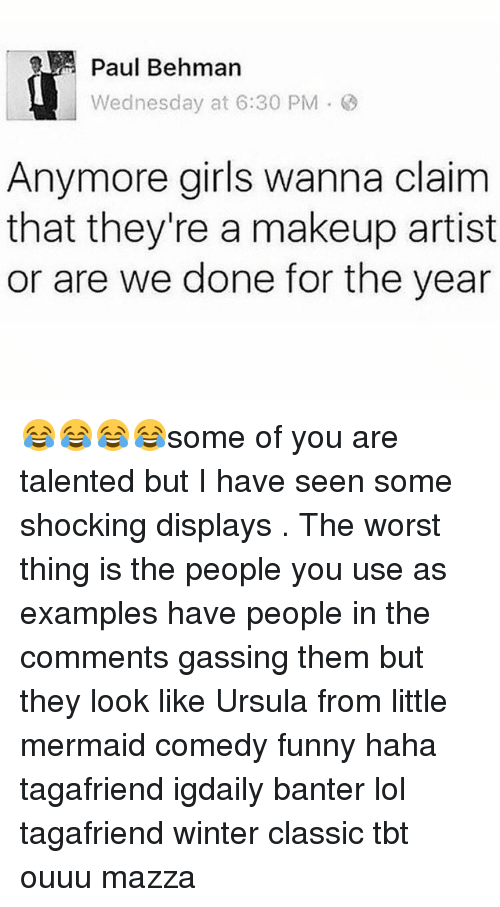 Makeup, Memes, and Tbt: Paul Behman  Wednesday at 6:30 PM  Anymore girls wanna claim  that they're a makeup artist  or are we done for the year 😂😂😂😂some of you are talented but I have seen some shocking displays . The worst thing is the people you use as examples have people in the comments gassing them but they look like Ursula from little mermaid comedy funny haha tagafriend igdaily banter lol tagafriend winter classic tbt ouuu mazza
