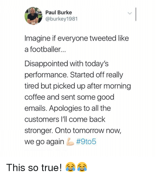 footballer: Paul Burke  @burkey1981  Imagine if everyone tweeted like  a footballer  Disappointed with today's  performance. Started off really  tired but picked up after morning  coffee and sent some good  emails. Apologies to all the  customers I'll come back  stronger. Onto tomorrow now,  we go again This so true! 😂😂