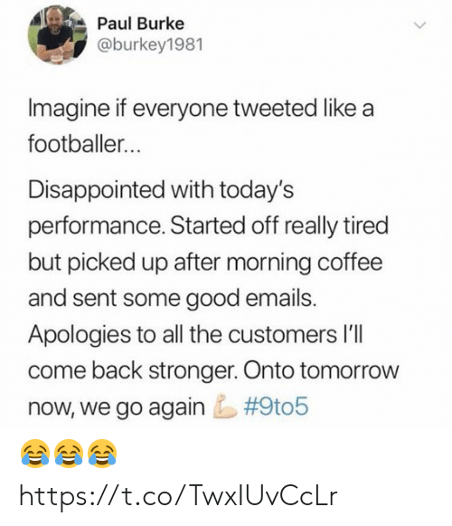 A Footballer: Paul Burke  @burkey1981  Imagine if everyone tweeted like a  footballer...  Disappointed with today's  performance. Started off really tired  but picked up after morning coffee  and sent some good emails.  Apologies to all the customers l'lI  come back stronger. Onto tomorrow  #9t05  now, we go again 😂😂😂 https://t.co/TwxIUvCcLr