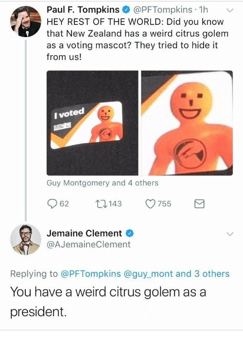 i voted: Paul F. Tompkins @PFTompkins 1h  HEY REST OF THE WORLD: Did you know  that New Zealand has a weird citrus golem  as a voting mascot? They tried to hide it  from us!  I voted  Guy Montgomery and 4 others  62  143  755  Jemaine Clement  @AJemaineClement  Replying to @PFTompkins @guy_mont and 3 others  You have a weird citrus golem as a  president.