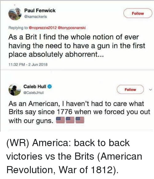 hull: Paul Fenwick  Follow  @kamackeris  Replying to @noprezzie2012 @tonyposnanski  As a Brit I find the whole notion of ever  having the need to have a gun in the first  place absolutely abhorrent...  11:32 PM 2 Jun 2018  Caleb Hull  CalebJHull  Follow  As an American, I haven't had to care what  Brits say since 1776 when we forced you out  with our guns. (WR) America: back to back victories vs the Brits (American Revolution, War of 1812).