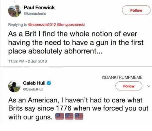 hull: Paul Fenwick  Follow  @kamackeris  Replying to @noprezzie2012 @tonyposnanski  As a Brit I find the whole notion of ever  having the need to have a gun in the first  place absolutely abhorrent...  11:32 PM-2 Jun 2018  @DANKTRUMPMEME  Caleb Hull  @CalebJHull  Follow  As an American, I haven't had to care what  Brits say since 1776 when we forced you out  with our guns.雪