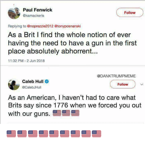 hull: Paul Fenwick  @kamackeris  Follow  Replying to @noprezzie2012 @tonyposnanski  As a Brit I find the whole notion of ever  having the need to have a gun in the first  place absolutely abhorrent...  11:32 PM 2 Jun 2018  @DANKTRUMPMEME  Caleb Hull  @CalebJHull  Follow  an American, I haven't had to care what  Brits say since 1776 when we forced you out  with our guns 🇺🇸🇺🇸🇺🇸🇺🇸🇺🇸🇺🇸🇺🇸🇺🇸🇺🇸
