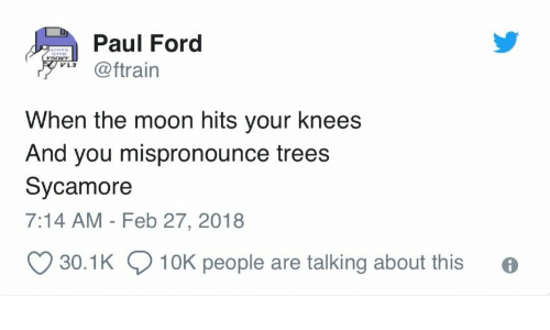 Ford: Paul Ford  voIwY  @ftrain  When the moon hits your knees  And you mispronounce trees  Sycamore  7:14 AM - Feb 27, 2018  30.1K 10K people are talking about this