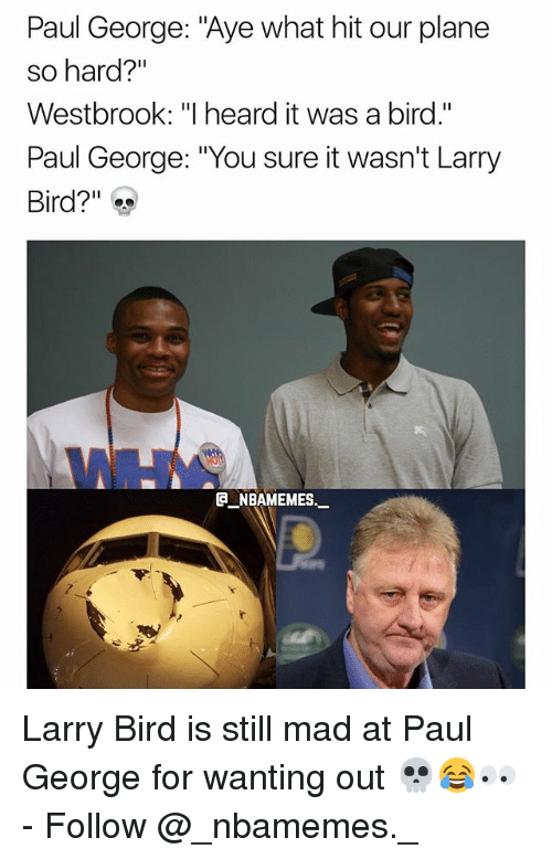 "Larry Bird: Paul George: ""Aye what hit our plane  so hard?""  Westbrook: ""I heard it was a bird.""  Paul George: ""You sure it wasn't Larry  Bird?""  @_ABAM EM ES.- Larry Bird is still mad at Paul George for wanting out 💀😂👀 - Follow @_nbamemes._"