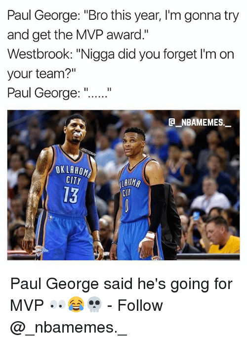 "Memes, Paul George, and 🤖: Paul George: ""Bro this year, I'm gonna try  and get the MVP award.""  Westbrook: ""Nigga did you forget I'm on  your team?""  Paul George:""  E NBAMEMES  OKLABO  CITY  13  Clr Paul George said he's going for MVP 👀😂💀 - Follow @_nbamemes._"