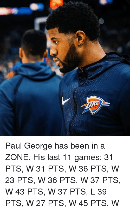Paul George: Paul George has been in a ZONE.  His last 11 games: 31 PTS, W 31 PTS, W 36 PTS, W 23 PTS, W 36 PTS, W 37 PTS, W 43 PTS, W 37 PTS, L 39 PTS, W 27 PTS, W 45 PTS, W