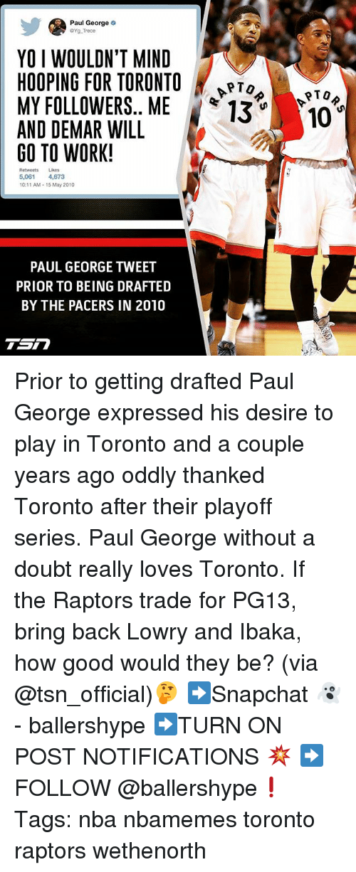 hooping: Paul George o  aYg Trece  YO I WOULDN'T MIND  HOOPING FOR TORONTO  MY FOLLOWERS. ME  13 10  AND DEMAR WILL  GO TO WORK!  Lukes  5.061  4,673  10:11 AM 15 May 2010  PAUL GEORGE TWEET  PRIOR TO BEING DRAFTED  BY THE PACERS IN 2010  Sn Prior to getting drafted Paul George expressed his desire to play in Toronto and a couple years ago oddly thanked Toronto after their playoff series. Paul George without a doubt really loves Toronto. If the Raptors trade for PG13, bring back Lowry and Ibaka, how good would they be? (via @tsn_official)🤔 ➡Snapchat 👻 - ballershype ➡TURN ON POST NOTIFICATIONS 💥 ➡ FOLLOW @ballershype❗ Tags: nba nbamemes toronto raptors wethenorth