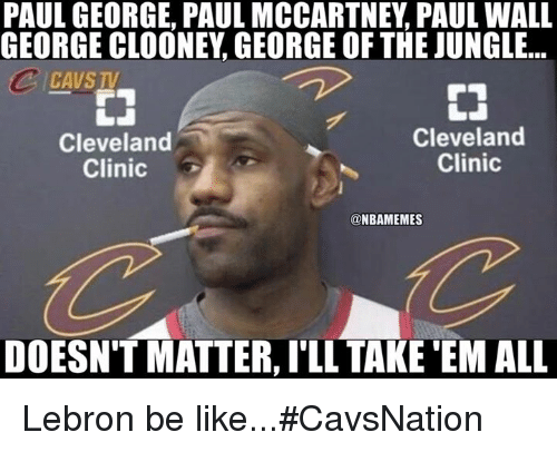 cleveland clinic: PAUL GEORGE, PAUL MCCARTNEY PAUL WALL  GEORGE CLOONEY GEORGE OFTHE JUNGLE...  ICAVSTV  Cleveland  Cleveland  Clinic  Clinic  @NBAMEMES  DOESN'T MATTER, ILL TAKE EM ALL Lebron be like...#CavsNation