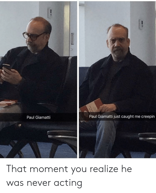 that moment you realize: Paul Giamatti  Paul Giamatti just caught me creepin That moment you realize he was never acting