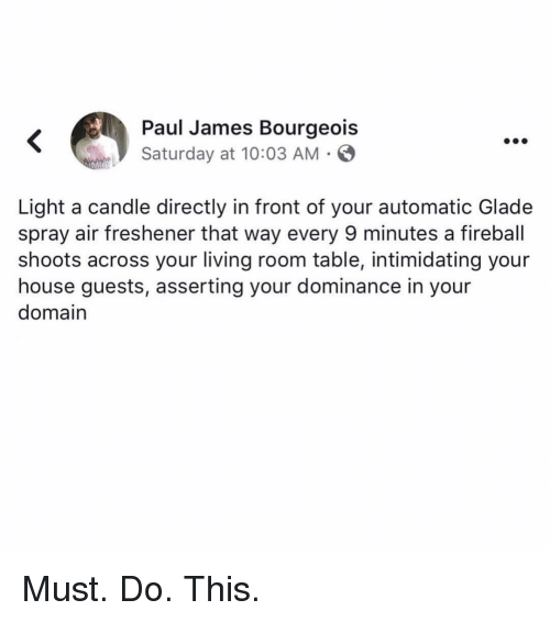 Fireball: Paul James Bourgeois  Saturday at 10:03 AM .  Light a candle directly in front of your automatic Glade  spray air freshener that way every 9 minutes a fireball  shoots across your living room table, intimidating your  house guests, asserting your dominance in your  domain Must. Do. This.