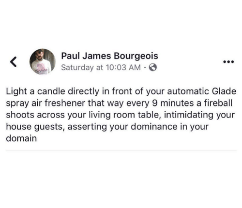 Fireball: Paul James Bourgeois  Saturday at 10:03 AM  Light a candle directly in front of your automatic Glade  spray air freshener that way every 9 minutes a fireball  shoots across your living room table, intimidating your  house guests, asserting your dominance in your  domain