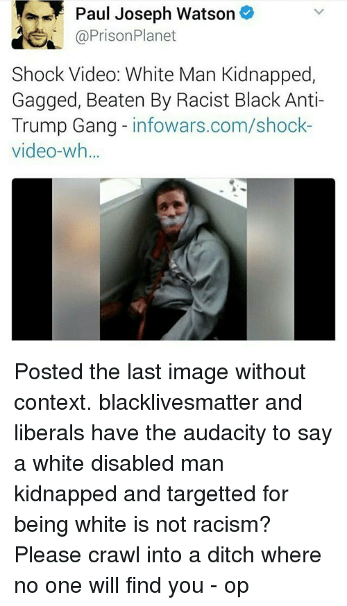 Memes, Prison Planet, and Racism: Paul Joseph Watson o  @Prison Planet  Shock Video: White Man Kidnapped,  Gagged, Beaten By Racist Black Anti-  Trump Gang infowars.com/shock  video-wh Posted the last image without context. blacklivesmatter and liberals have the audacity to say a white disabled man kidnapped and targetted for being white is not racism? Please crawl into a ditch where no one will find you - op