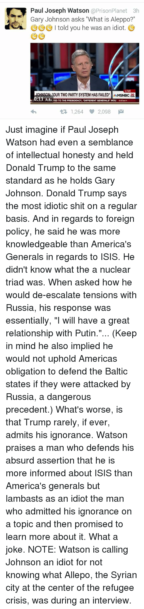 """Putin: Paul Joseph Watson  @Prison Planet 3h  Gary Johnson asks """"What is Aleppo?  a I told you he was an idiot  LIVE  MSNBC 20  Hull CTED TO THE PRESIDENCY, """"DIFFERENT GENERALS WOU 4:47AM PT  1,264 2,098 M Just imagine if Paul Joseph Watson had even a semblance of intellectual honesty and held Donald Trump to the same standard as he holds Gary Johnson.   Donald Trump says the most idiotic shit on a regular basis. And in regards to foreign policy, he said he was more knowledgeable than America's Generals in regards to ISIS. He didn't know what the a nuclear triad was.   When asked how he would de-escalate tensions with Russia, his response was essentially, """"I will have a great relationship with Putin.""""...   (Keep in mind he also implied he would not uphold Americas obligation to defend the Baltic states if they were attacked by Russia, a dangerous precedent.)   What's worse, is that Trump rarely, if ever, admits his ignorance.   Watson praises a man who defends his absurd assertion that he is more informed about ISIS than America's generals but lambasts as an idiot the man who admitted his ignorance on a topic and then promised to learn more about it.   What a joke.   NOTE: Watson is calling Johnson an idiot for not knowing what Allepo, the Syrian city at the center of the refugee crisis, was during an interview."""