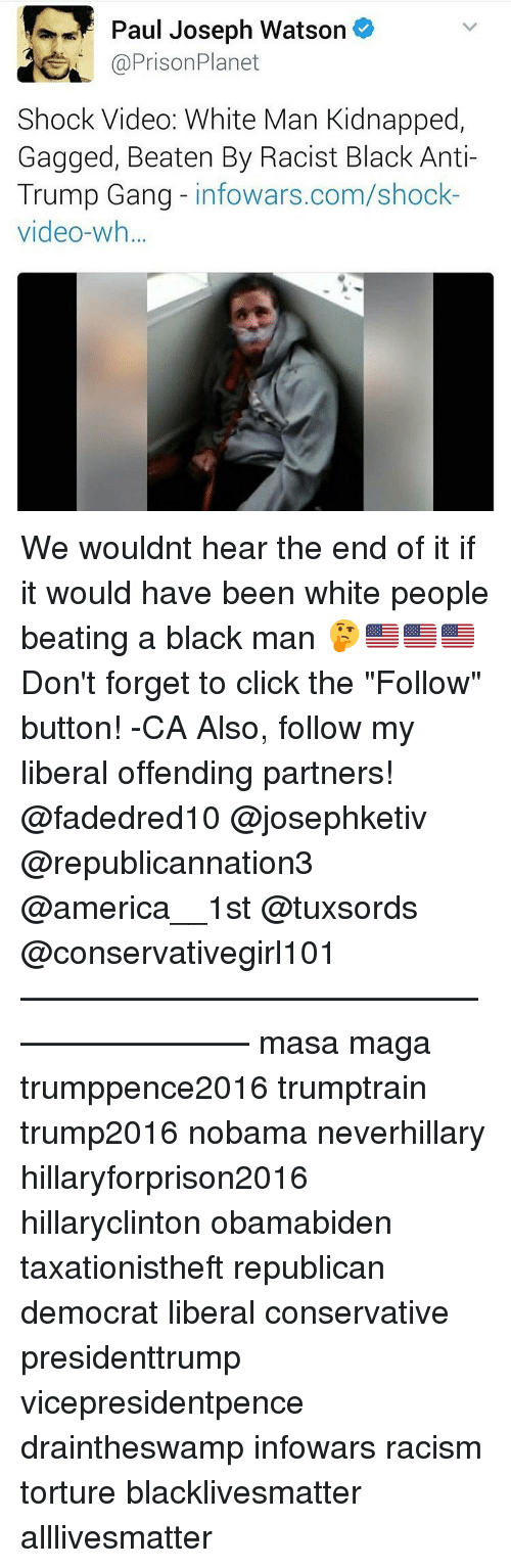 """Memes, Prison Planet, and The Following: Paul Joseph Watson  @Prison Planet  Shock Video: White Man Kidnapped,  Gagged, Beaten By Racist Black Anti-  Trump Gang  infowars.com/shock  video-wh... We wouldnt hear the end of it if it would have been white people beating a black man 🤔🇺🇸🇺🇸🇺🇸 Don't forget to click the """"Follow"""" button! -CA Also, follow my liberal offending partners! @fadedred10 @josephketiv @republicannation3 @america__1st @tuxsords @conservativegirl101 ————————————————————— masa maga trumppence2016 trumptrain trump2016 nobama neverhillary hillaryforprison2016 hillaryclinton obamabiden taxationistheft republican democrat liberal conservative presidenttrump vicepresidentpence draintheswamp infowars racism torture blacklivesmatter alllivesmatter"""