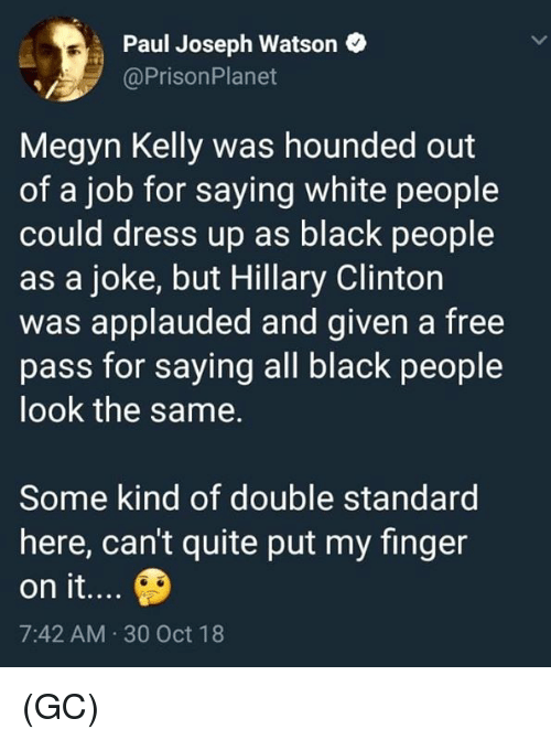double standard: Paul Joseph Watson  @PrisonPlanet  Megyn Kelly was hounded out  of a job for saying white people  could dress up as black people  as a joke, but Hillary Clinton  was applauded and given a free  pass for saying all black people  look the same.  Some kind of double standard  here, can't quite put my finger  on it...  7:42 AM 30 Oct 18 (GC)