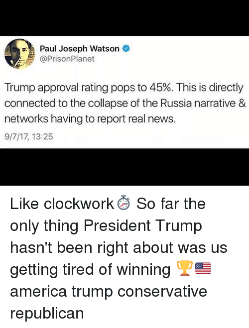 Trump Approval Rating: Paul Joseph Watson  @PrisonPlanet  Trump approval rating pops to 45%. This is directly  connected to the collapse of the Russia narrative &  networks having to report real news.  9/7/17, 13:25 Like clockwork⏱ So far the only thing President Trump hasn't been right about was us getting tired of winning 🏆🇺🇸 america trump conservative republican