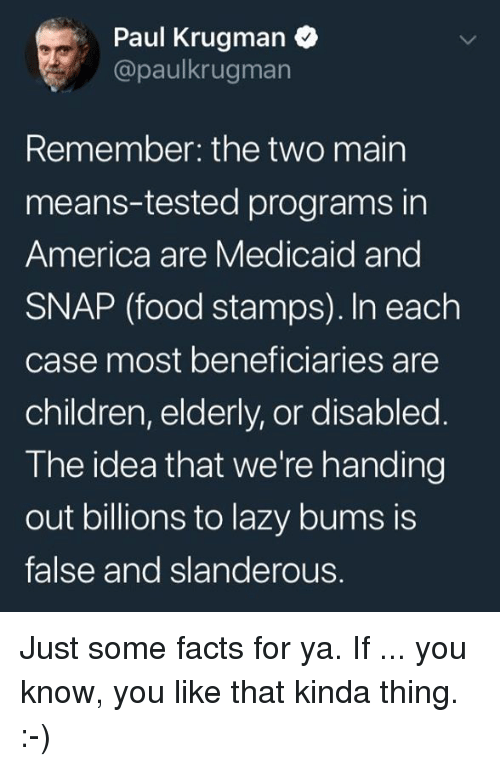 America, Children, and Facts: Paul Krugman  @paulkrugman  Remember: the two main  means-tested programs in  America are Medicaid and  SNAP (food stamps). In each  case most beneficiaries are  children, elderly, or disabled  The idea that we're handing  out billions to lazy bums is  false and slanderous. Just some facts for ya. If ... you know, you like that kinda thing. :-)