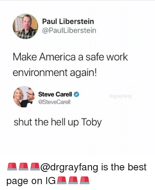 America, Memes, and Steve Carell: Paul Liberstein  @PaulLiberstein  Make America a safe work  environment again!  Steve Carell  @SteveCarell  drgrayfang  shut the hell up Toby 🚨🚨🚨@drgrayfang is the best page on IG🚨🚨🚨