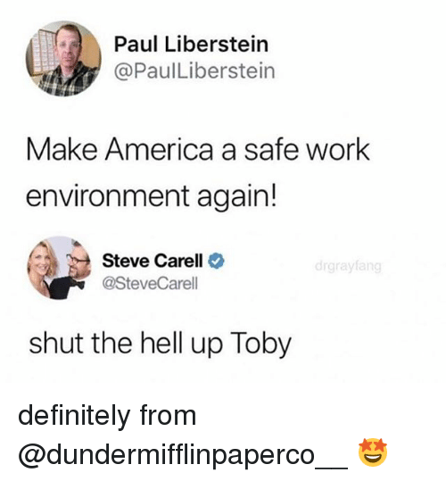 America, Definitely, and Memes: Paul Liberstein  @PaulLiberstein  Make America a safe work  environment again!  Steve Carell  @SteveCarell  drgrayfang  shut the hell up Toby definitely from @dundermifflinpaperco__ 🤩
