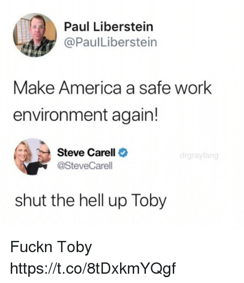 America, Funny, and Steve Carell: Paul Liberstein  @PaulLiberstein  Make America a safe work  environment again!  Steve Carell  @SteveCarell  drgrayfan  shut the hell up Toby Fuckn Toby https://t.co/8tDxkmYQgf