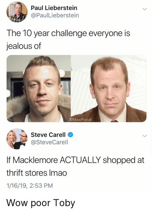 toby: Paul Lieberstein  @PaulLieberstein  The 10 year challenge everyone is  jealous of  @MasiPopal  Steve Carell  @SteveCarell  If Macklemore ACTUALLY shopped at  thrift stores Imao  1/16/19, 2:53 PM Wow poor Toby