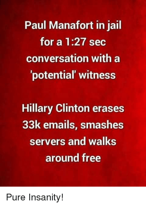 Hillary Clinton, Jail, and Memes: Paul Manafort in jail  for a 1:27 sec  conversation with a  potential' witness  Hillary Clinton erases  33k emails, smashes  servers and walks  around free Pure Insanity!