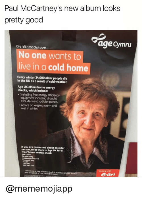 Paul McCartney: Paul McCartney's new album looks  pretty good  age Cymru  ashitheadsteve  No one wants to  live in a cold home  Every winter 24,000 older people die  in the UK as a result of cold weather,  Age UK offers home energy  checks, which include:  Installing free energy efficiency  equipment including draught  excluders and radiator panels.  Advice on keeping warm and  well in winter.  If you are concerned about an older  person, refer them to Age UK for a  free home energy check:  Age Cymru  Ty John Pathy  13/A Court  Vanguard way  029 31555  This service is funding isumited to  who are at risk of cold related illnesses.  e on @mememojiapp