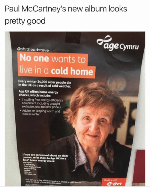 Paul McCartney: Paul McCartney's new album looks  pretty good  age Cymru  Oshitheadsteve  No one wants to  live in a cold home  Every winter 24,000 older people die  in the UK as a result of cold weather.  Age UK offers home energy  checks, which include:  Installing free energy efficiency  equipment including drought  excluders and rodiator ponels.  Advice on keeping worm ond  in winter.  If you are concerned about an older  person, refer them to UK for a  free home energy  check  e-on
