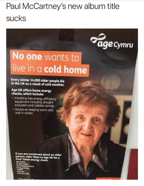 "Advice, Energy, and Memes: Paul McCartney's new album title  sucks  age Cymru  No one wants to  live in a cold home  Every winter 24,000 older people die  in the UK as a result of cold weather.  Age UK offers home energy  checks, which include:  . Installing free energy efficiency  equipment including draught  excluders and radiator panels  Advice on keeping warm and  well in winter  If you are concerned about an older  person, refer them to Age UK for a  free"" home energy check"