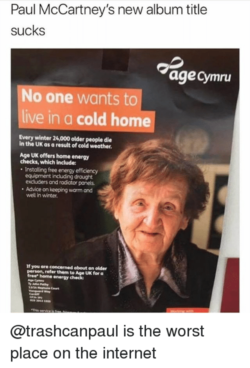 "Advice, Energy, and Internet: Paul McCartney's new album title  sucks  age cymru  No one wants to  live in a cold home  Every winter 24,000 older people die  in the UK as a result of cold weather.  Age UK offers home energy  checks, which include:  . Installing free energy efficiency  equipment including draught  excluders and radiator panels  . Advice on keeping warm and  If you are concerned about an older  person, refer them to Age UK for a  free"" home energy check:  029 2043 555  'This serviceisa @trashcanpaul is the worst place on the internet"