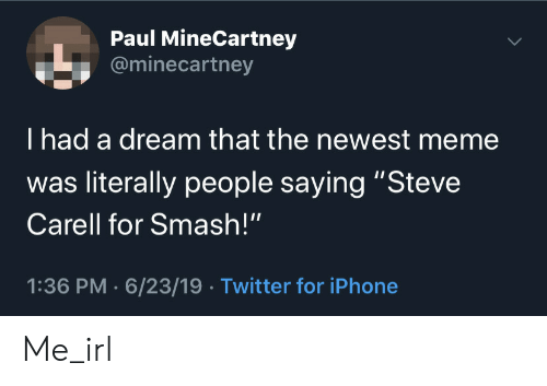 "Newest Meme: Paul MineCartney  @minecartney  I had a dream that the newest meme  was literally people saying ""Steve  Carell for Smash!""  1:36 PM 6/23/19 Twitter for iPhone Me_irl"