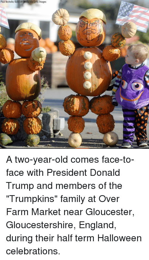 """celebrations: Paul Nicholls/ Barcroft Media via Getty Images A two-year-old comes face-to-face with President Donald Trump and members of the """"Trumpkins"""" family at Over Farm Market near Gloucester, Gloucestershire, England, during their half term Halloween celebrations."""