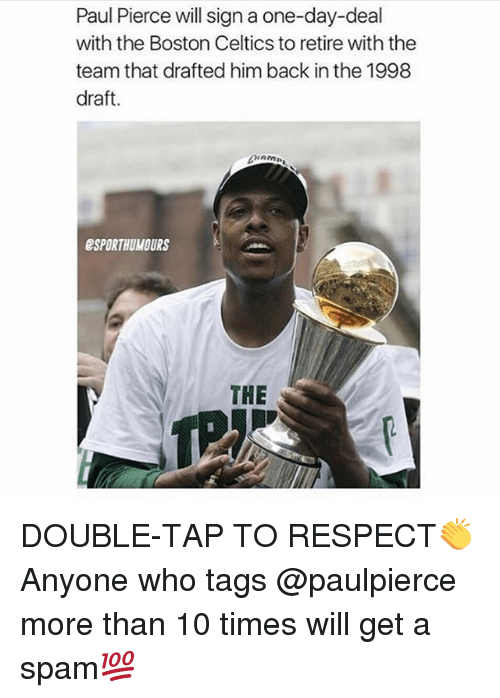 Celtics: Paul Pierce will sign a one-day-deal  with the Boston Celtics to retire with the  team that drafted him back in the 1998  draft.  ESPORTHUMOURS  THE DOUBLE-TAP TO RESPECT👏 Anyone who tags @paulpierce more than 10 times will get a spam💯