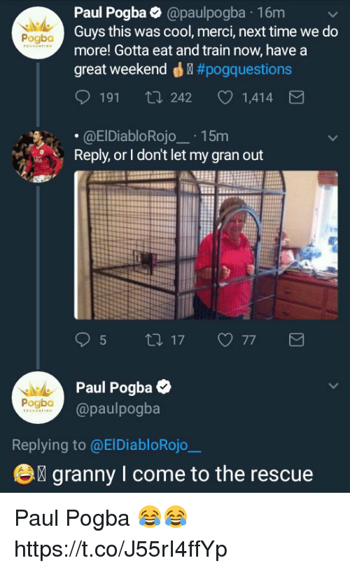 Memes, Cool, and Time: Paul Pogba@paulpogba 16m  Guys this was cool, merci, next time we do  more! Gotta eat and train now, have a  great weekend ® #pogq uestions  Pogba  191 ti 242  1,414  .@ElDiabloRojo15m  Reply, or I don't let my gran out  Paul Pogba  @paulpogba  Pogbo  Replying to @ElDiabloRojo  e  granny I come to the rescue Paul Pogba 😂😂 https://t.co/J55rI4ffYp