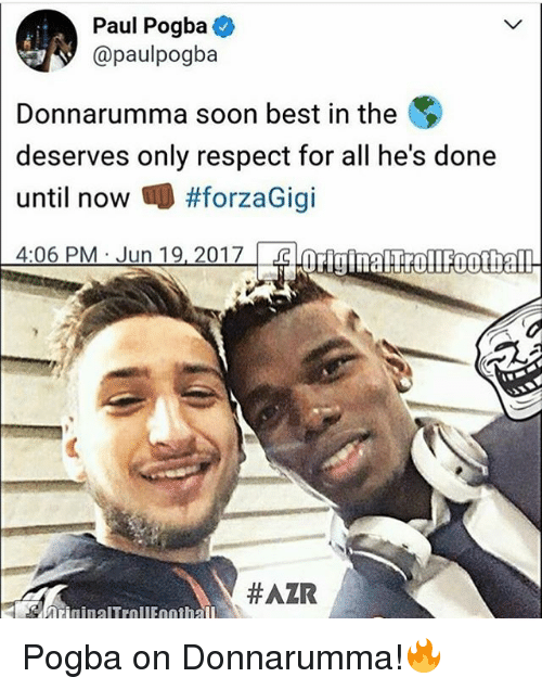 Memes, Respect, and Soon...: Paul Pogba  paulpogba  Donnarumma soon best in the  deserves only respect for all he's done  until now #forzaGigi  4:06 PM Jun 19, 2017  HAZR  ninalTrnli nnt hall Pogba on Donnarumma!🔥