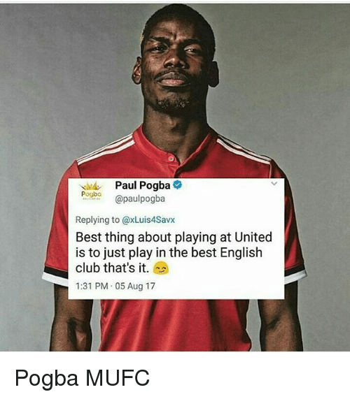 Club, Memes, and Best: Paul Pogba  pogbo apaulpogba  Replying to @xLuis4Savx  Best thing about playing at United  is to just play in the best English  club that's it.  1:31 PM.05 Aug 17 Pogba MUFC