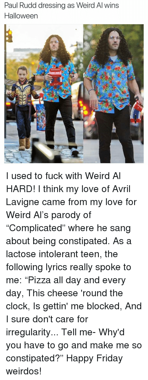 "happy friday: Paul Rudd dressing as Weird Al wins  Halloween I used to fuck with Weird Al HARD! I think my love of Avril Lavigne came from my love for Weird Al's parody of ""Complicated"" where he sang about being constipated. As a lactose intolerant teen, the following lyrics really spoke to me: ""Pizza all day and every day, This cheese 'round the clock, Is gettin' me blocked, And I sure don't care for irregularity... Tell me- Why'd you have to go and make me so constipated?"" Happy Friday weirdos!"