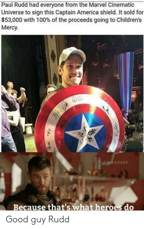 paul rudd: Paul Rudd had everyone from the Marvel Cinematic  Universe to sign this Captain America shield. It sold for  $53,000 with 100% of the proceeds going to Children's  Mercy.  Because that's what heroes do Good guy Rudd