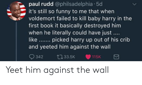 paul rudd: paul rudd @philsadelphia 50  it's still so funny to me that when  voldemort failed to kill baby harry in the  first book it basically destroyed him  when he literally could have just  like. picked harry up out of his crib  and yeeted him against the wall  342 33.5K 115K Yeet him against the wall