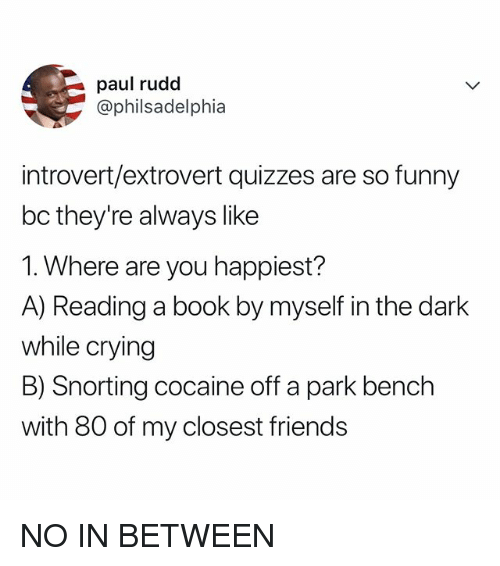 Crying, Friends, and Funny: paul rudd  @philsadelphia  introvert/extrovert quizzes are so funny  bc they're always like  1. Where are you happiest?  A) Reading a book by myself in the dark  while crying  B) Snorting cocaine off a park bench  with 80 of my closest friends NO IN BETWEEN