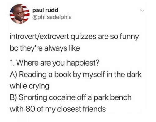 paul rudd: paul rudd  @philsadelphia  introvert/extrovert quizzes are so funny  bc they're always like  1. Where are you happiest?  A) Reading a book by myself in the dark  while crying  B) Snorting cocaine off a park bench  with 80 of my closest friends