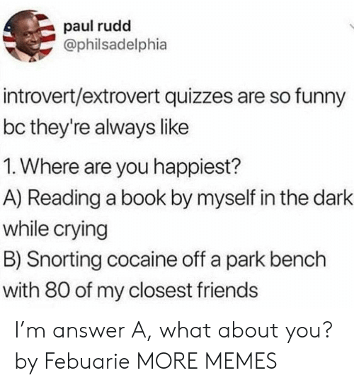 By Myself: paul rudd  @philsadelphia  introvert/extrovert quizzes are so funny  bc they're always like  1. Where are you happiest?  A) Reading a book by myself in the dark  while crying  B) Snorting cocaine off a park bench  with 80 of my closest friends I'm answer A, what about you? by Febuarie MORE MEMES