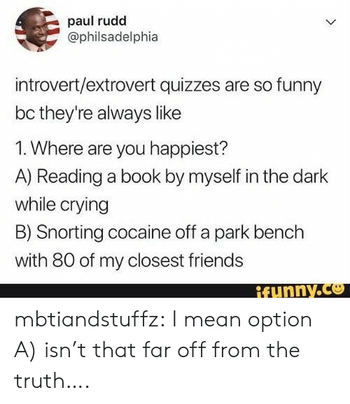 By Myself: paul rudd  @philsadelphia  introvert/extrovert quizzes are so funny  bc they're always like  1. Where are you happiest?  A) Reading a book by myself in the dark  while crying  B) Snorting cocaine off a park bench  with 80 of my closest friends  ifunny.co mbtiandstuffz:  I mean option A) isn't that far off from the truth….