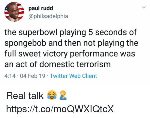 Terrorism: paul rudd  @philsadelphia  the superbowl playing 5 seconds of  spongebob and then not playing the  full sweet victory performance was  an act of domestic terrorism  4:14 04 Feb 19 Twitter Web Client Real talk 😂🤦‍♂️ https://t.co/moQWXIQtcX
