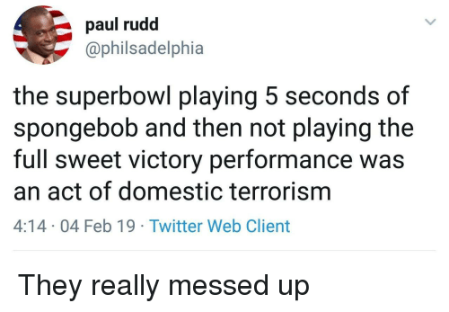 Terrorism: paul rudd  @philsadelphia  the superbowl playing 5 seconds of  spongebob and then not playing the  full sweet victory performance was  an act of domestic terrorism  4:14 04 Feb 19 Twitter Web Client They really messed up