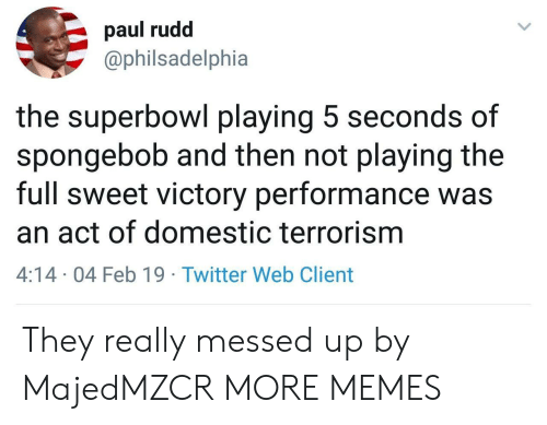 Terrorism: paul rudd  @philsadelphia  the superbowl playing 5 seconds of  spongebob and then not playing the  full sweet victory performance was  an act of domestic terrorism  4:14 04 Feb 19 Twitter Web Client They really messed up by MajedMZCR MORE MEMES